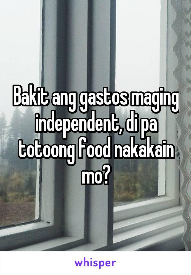 Bakit ang gastos maging independent, di pa totoong food nakakain mo?