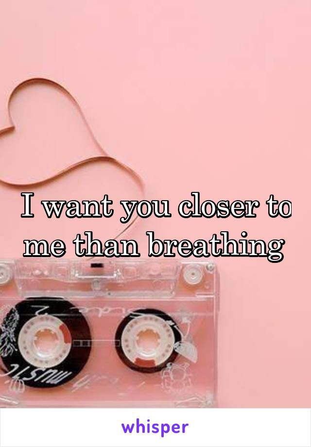 I want you closer to me than breathing