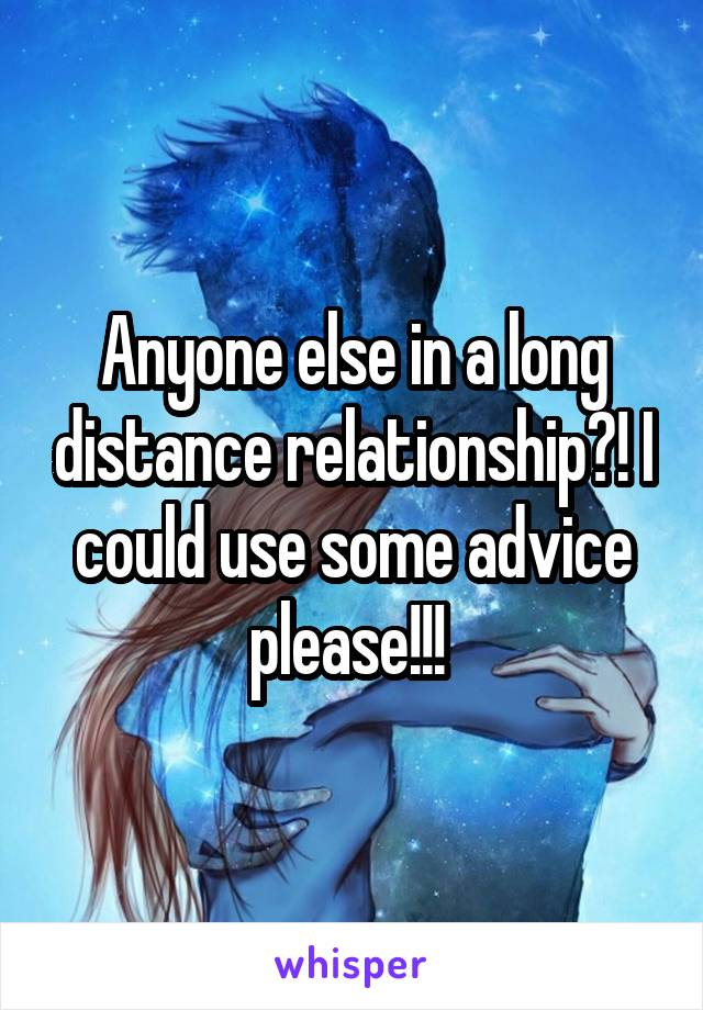 Anyone else in a long distance relationship?! I could use some advice please!!!