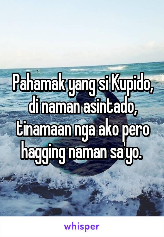 Pahamak yang si Kupido, di naman asintado, tinamaan nga ako pero hagging naman sa'yo.