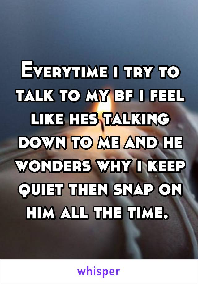 Everytime i try to talk to my bf i feel like hes talking down to me and he wonders why i keep quiet then snap on him all the time.