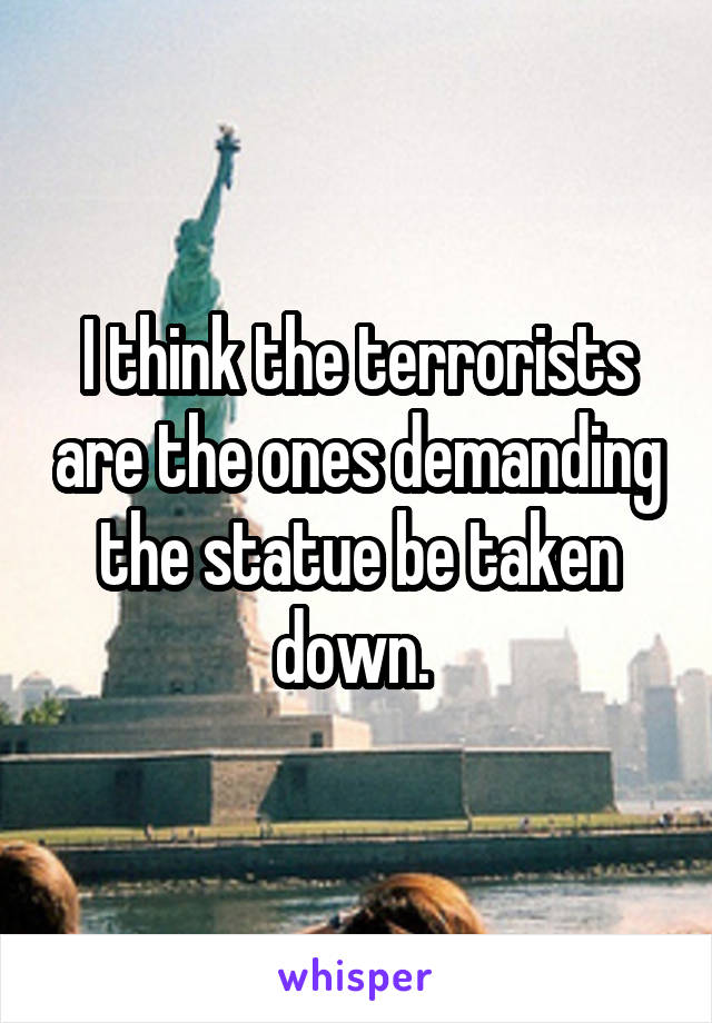 I think the terrorists are the ones demanding the statue be taken down.
