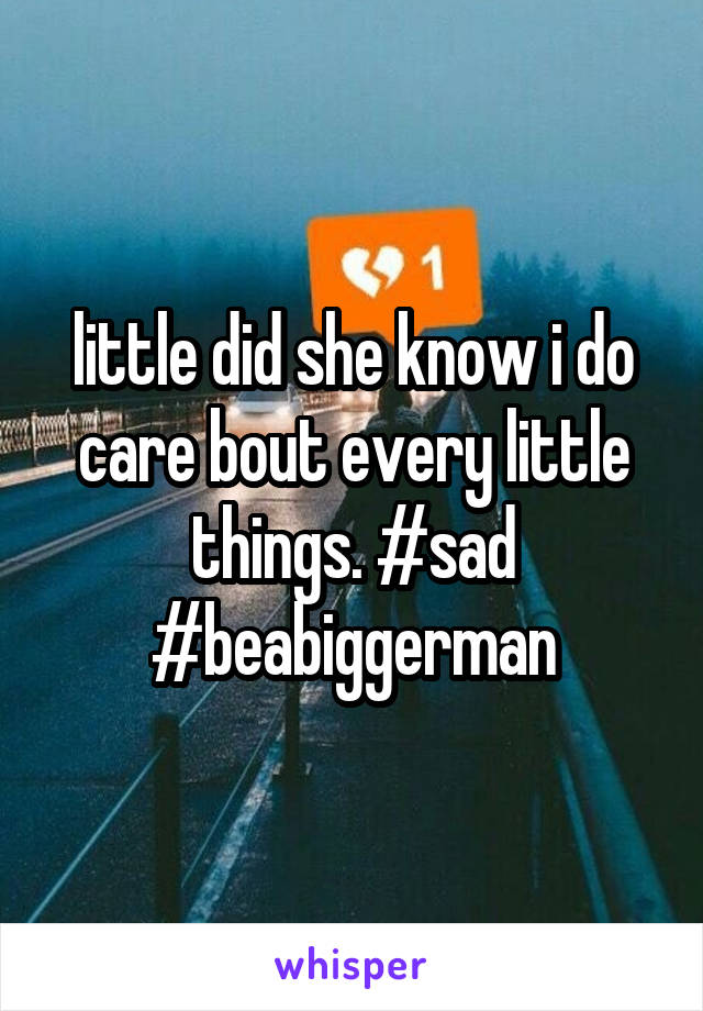 little did she know i do care bout every little things. #sad #beabiggerman