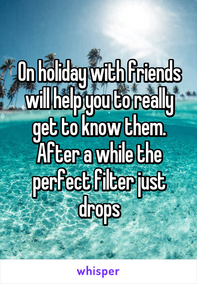 On holiday with friends will help you to really get to know them. After a while the perfect filter just drops