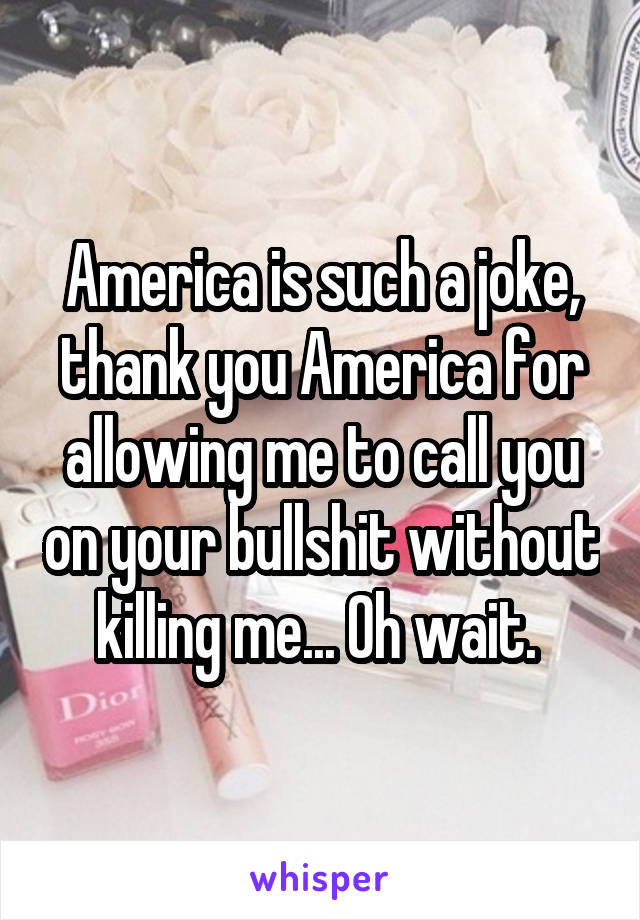 America is such a joke, thank you America for allowing me to call you on your bullshit without killing me... Oh wait.
