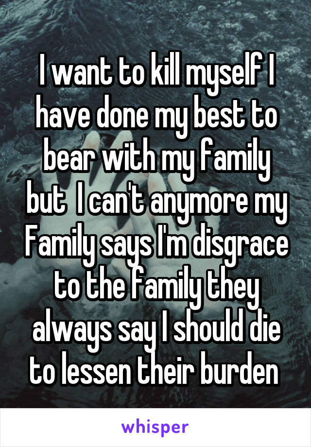 I want to kill myself I have done my best to bear with my family but  I can't anymore my Family says I'm disgrace to the family they always say I should die to lessen their burden