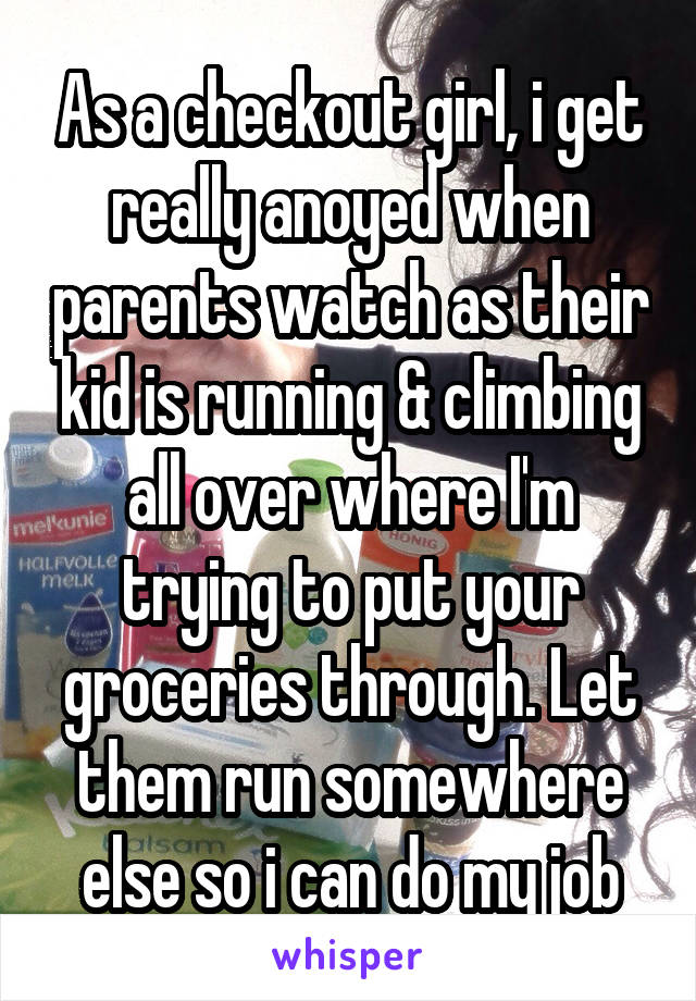 As a checkout girl, i get really anoyed when parents watch as their kid is running & climbing all over where I'm trying to put your groceries through. Let them run somewhere else so i can do my job