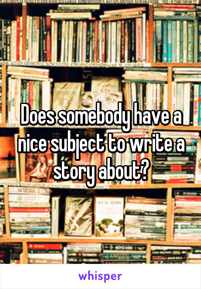 Does somebody have a nice subject to write a story about?