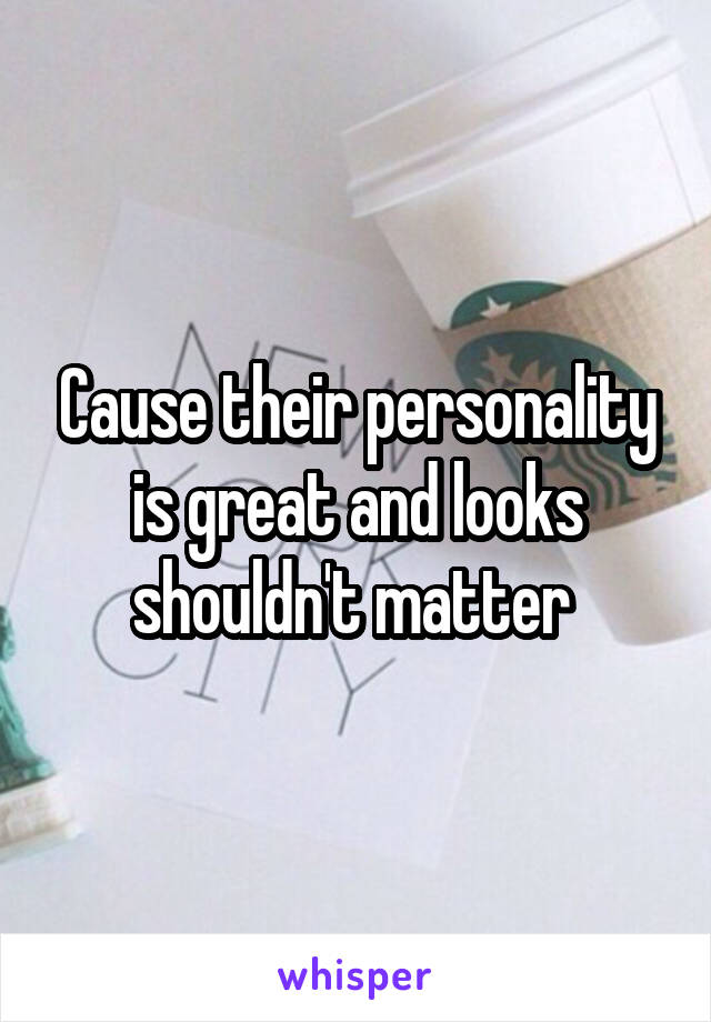 Cause their personality is great and looks shouldn't matter