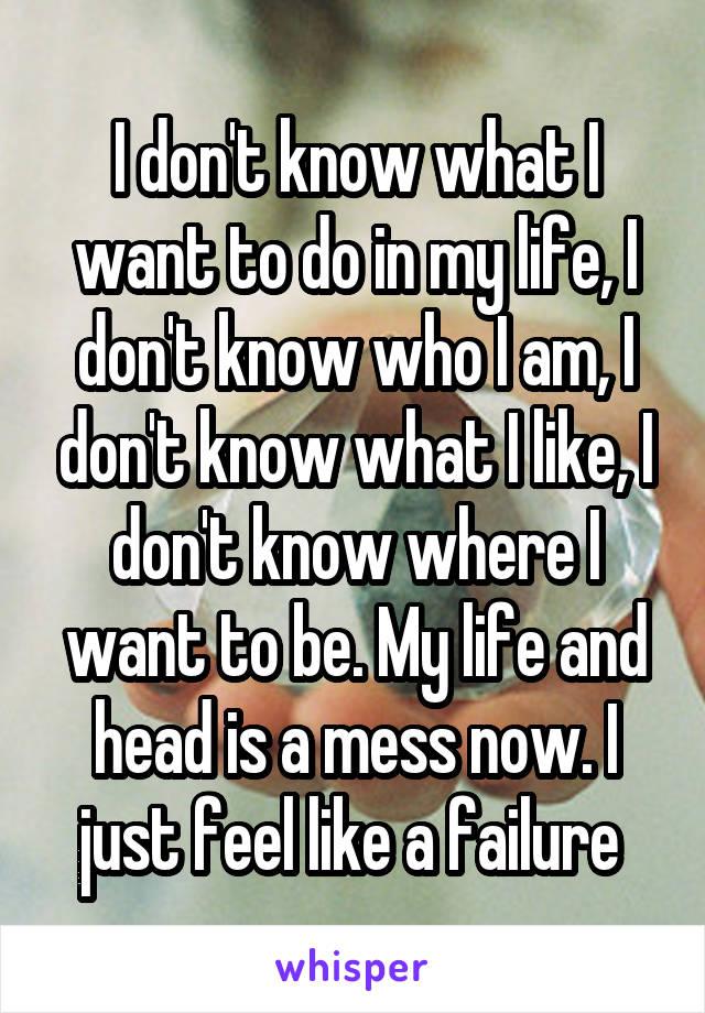I don't know what I want to do in my life, I don't know who I am, I don't know what I like, I don't know where I want to be. My life and head is a mess now. I just feel like a failure