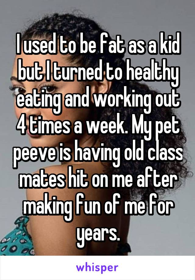 I used to be fat as a kid but I turned to healthy eating and working out 4 times a week. My pet peeve is having old class mates hit on me after making fun of me for years.
