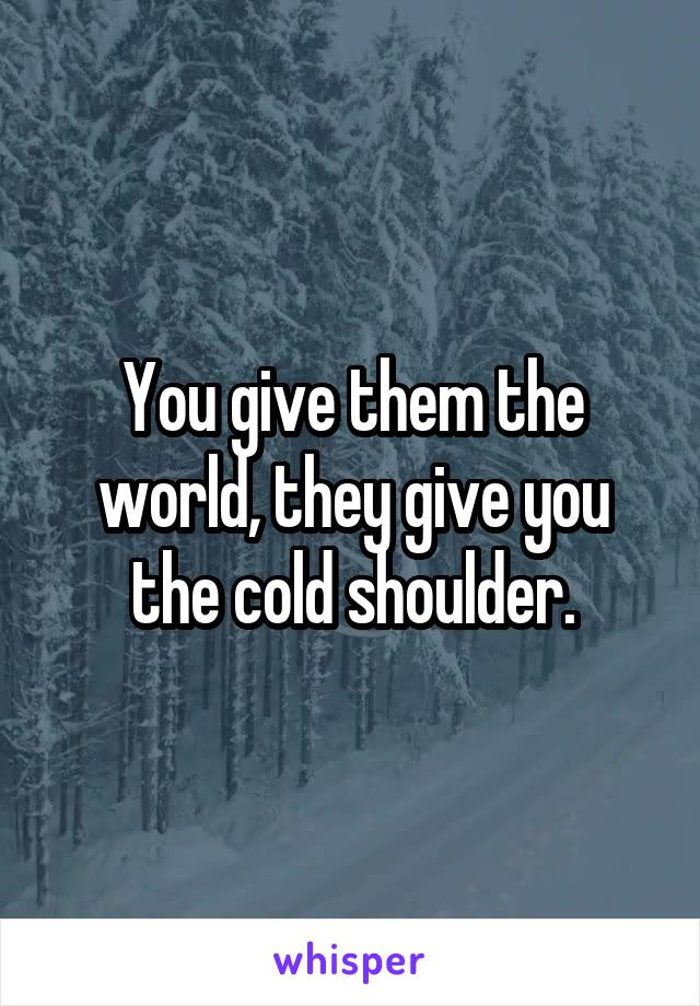 You give them the world, they give you the cold shoulder.