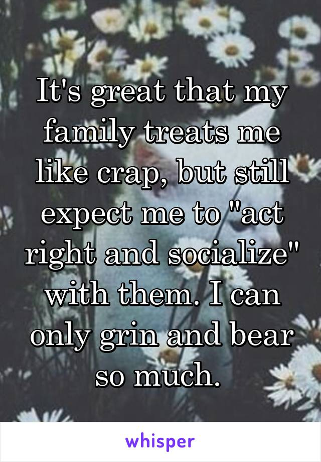 """It's great that my family treats me like crap, but still expect me to """"act right and socialize"""" with them. I can only grin and bear so much."""