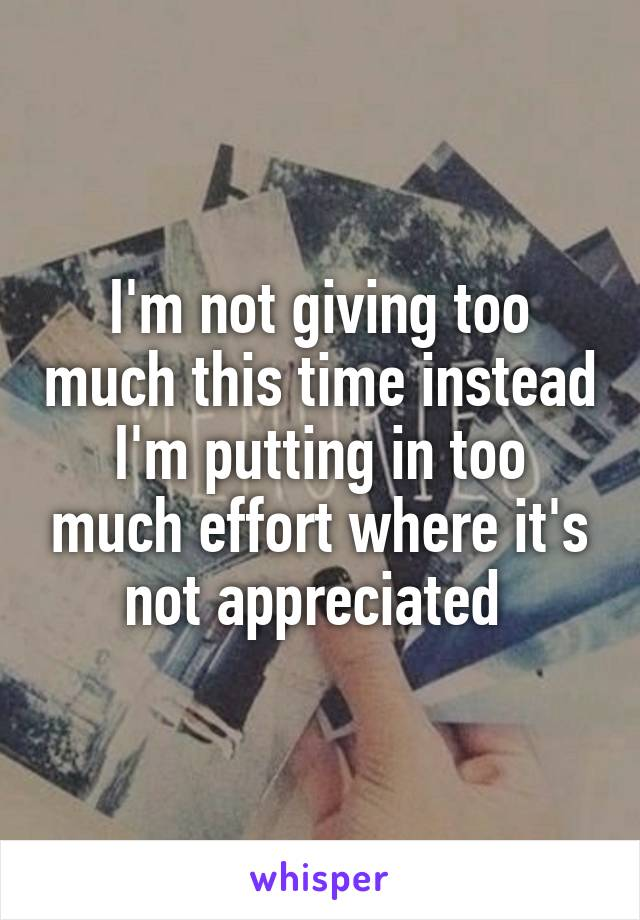 I'm not giving too much this time instead I'm putting in too much effort where it's not appreciated