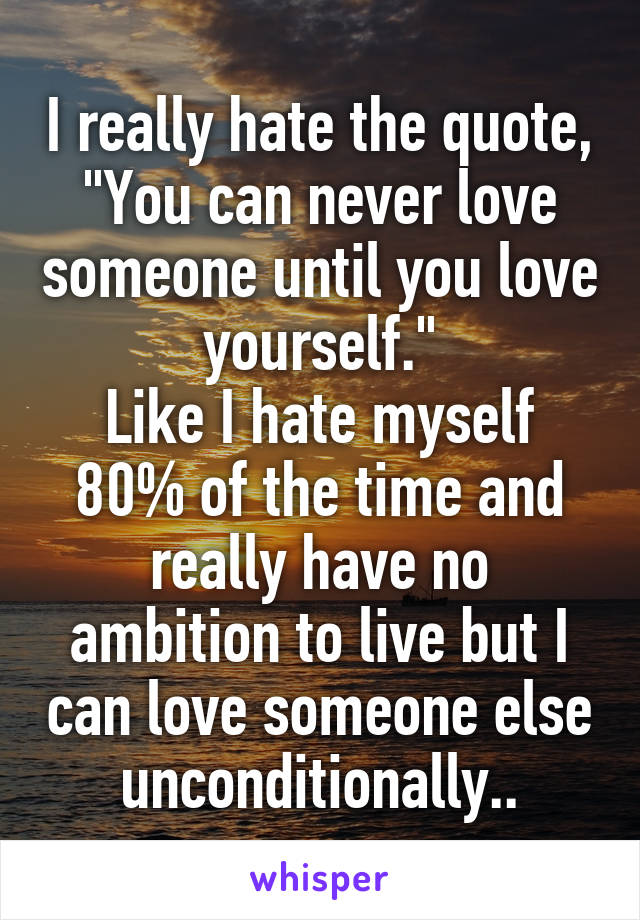 "I really hate the quote, ""You can never love someone until you love yourself."" Like I hate myself 80% of the time and really have no ambition to live but I can love someone else unconditionally.."