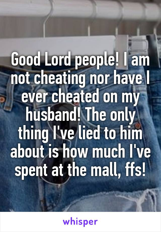 Good Lord people! I am not cheating nor have I ever cheated on my husband! The only thing I've lied to him about is how much I've spent at the mall, ffs!