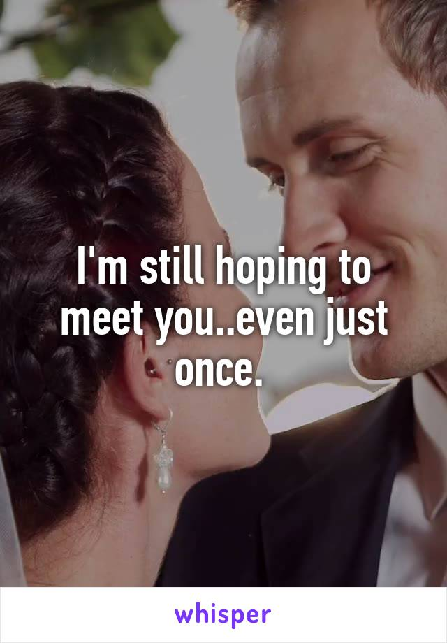 I'm still hoping to meet you..even just once.