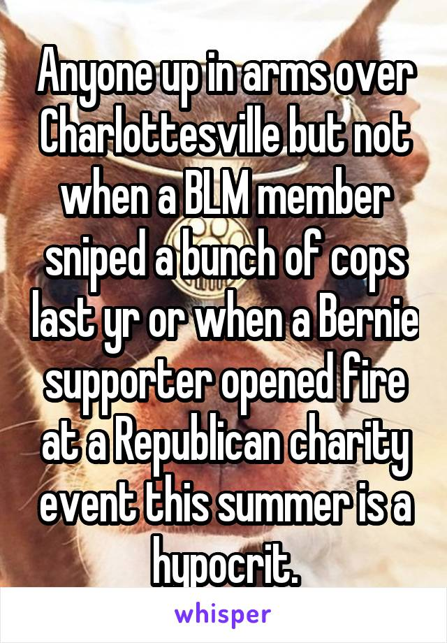 Anyone up in arms over Charlottesville but not when a BLM member sniped a bunch of cops last yr or when a Bernie supporter opened fire at a Republican charity event this summer is a hypocrit.
