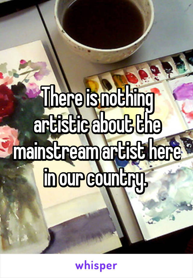 There is nothing artistic about the mainstream artist here in our country.