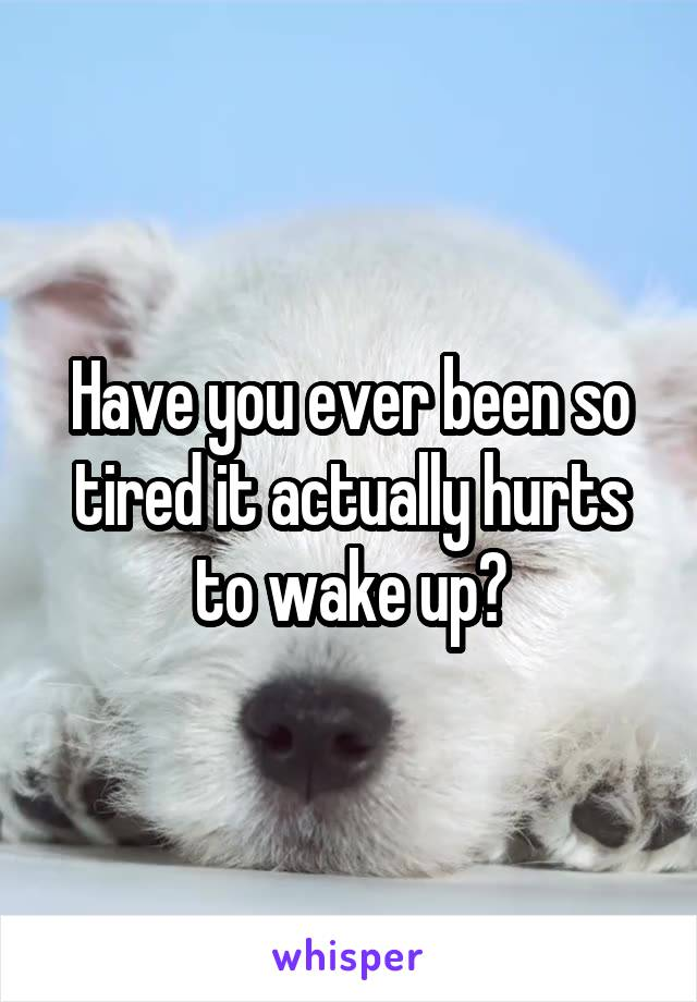 Have you ever been so tired it actually hurts to wake up?