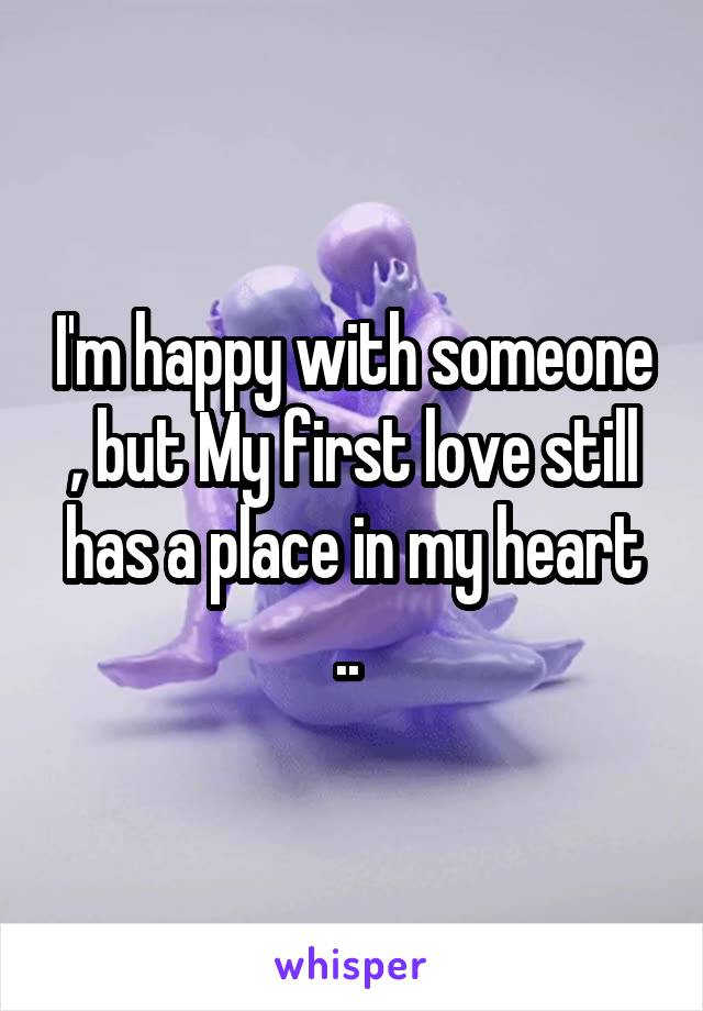 I'm happy with someone , but My first love still has a place in my heart ..