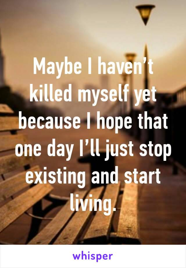 Maybe I haven't killed myself yet because I hope that one day I'll just stop existing and start living.