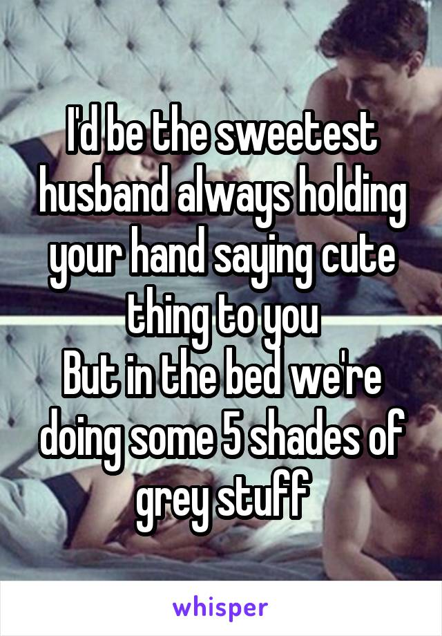I'd be the sweetest husband always holding your hand saying cute thing to you But in the bed we're doing some 5 shades of grey stuff