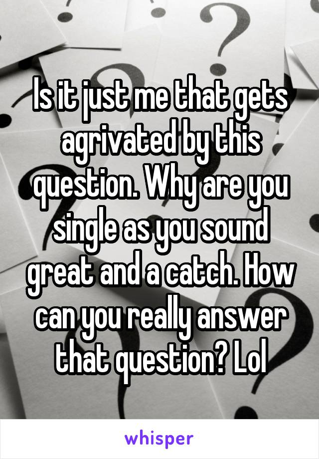 Is it just me that gets agrivated by this question. Why are you single as you sound great and a catch. How can you really answer that question? Lol