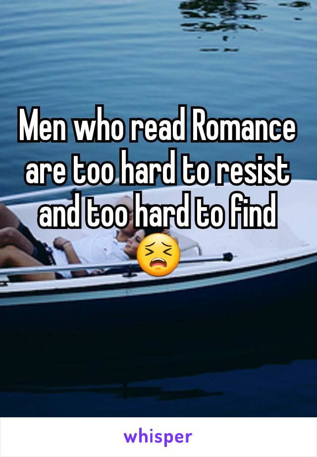Men who read Romance are too hard to resist and too hard to find😣