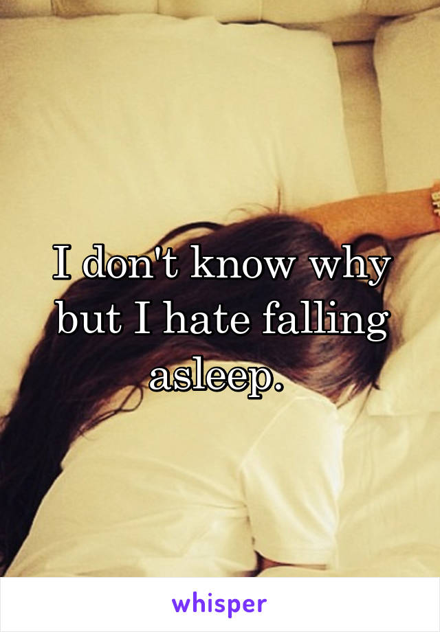 I don't know why but I hate falling asleep.