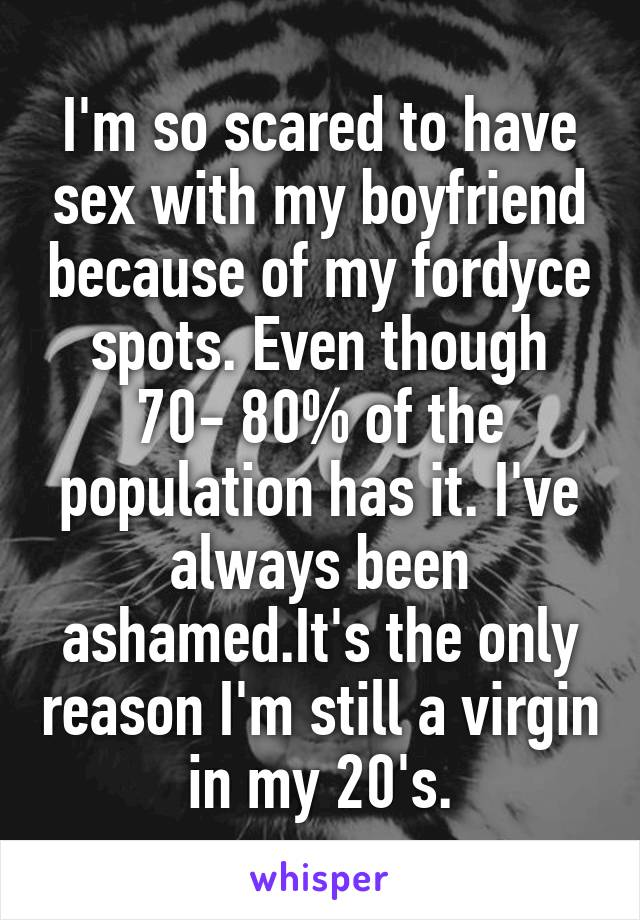 I'm so scared to have sex with my boyfriend because of my fordyce spots. Even though 70- 80% of the population has it. I've always been ashamed.It's the only reason I'm still a virgin in my 20's.