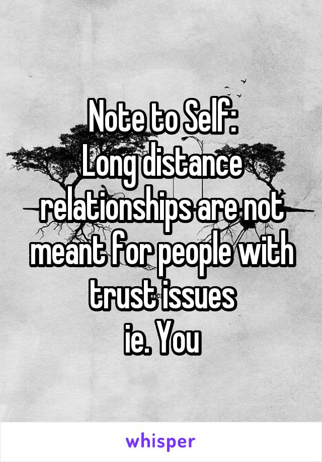 Note to Self: Long distance relationships are not meant for people with trust issues ie. You