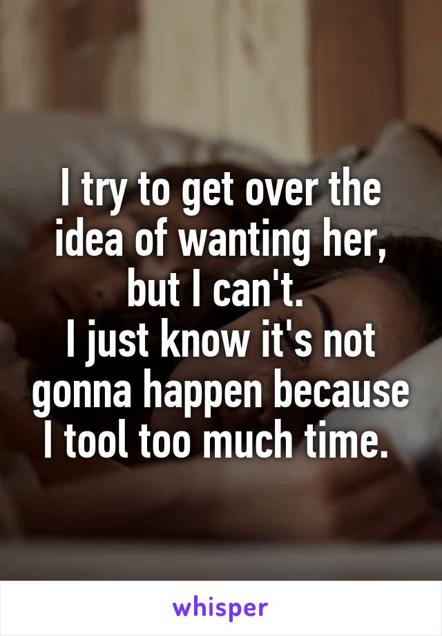 I try to get over the idea of wanting her, but I can't.  I just know it's not gonna happen because I tool too much time.