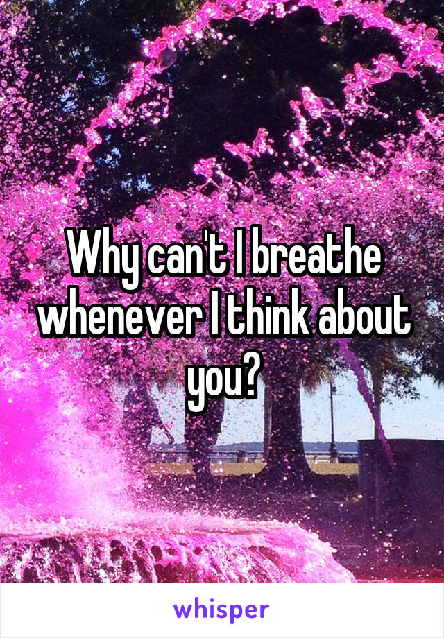 Why can't I breathe whenever I think about you?