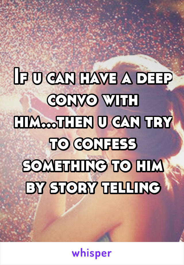 If u can have a deep convo with him...then u can try to confess something to him by story telling