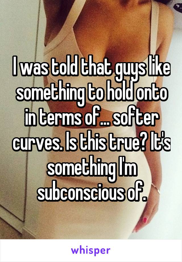 I was told that guys like something to hold onto in terms of... softer curves. Is this true? It's something I'm subconscious of.