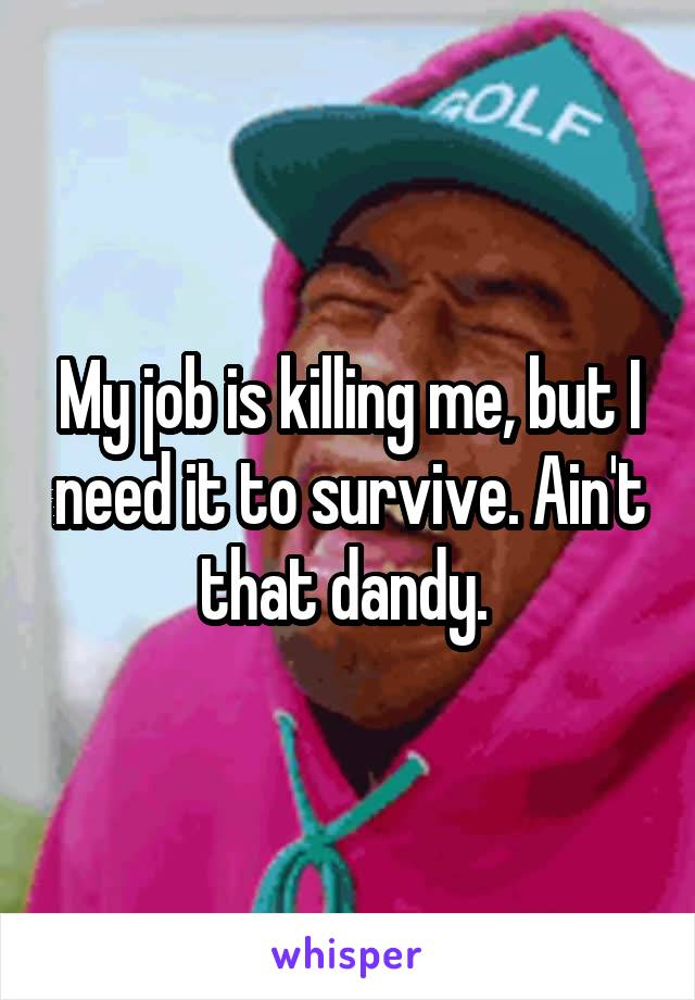 My job is killing me, but I need it to survive. Ain't that dandy.