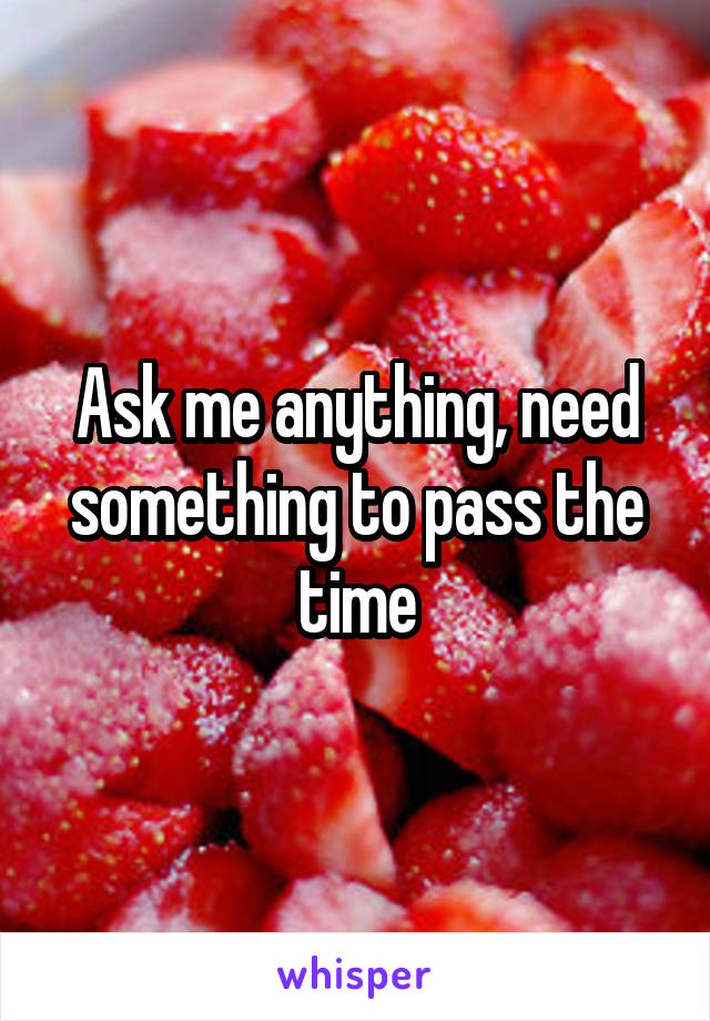 Ask me anything, need something to pass the time