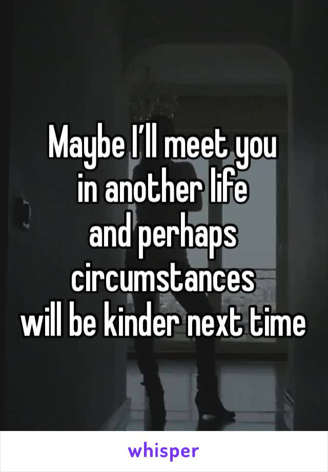 Maybe I'll meet youin another lifeand perhaps circumstanceswill be kinder next time