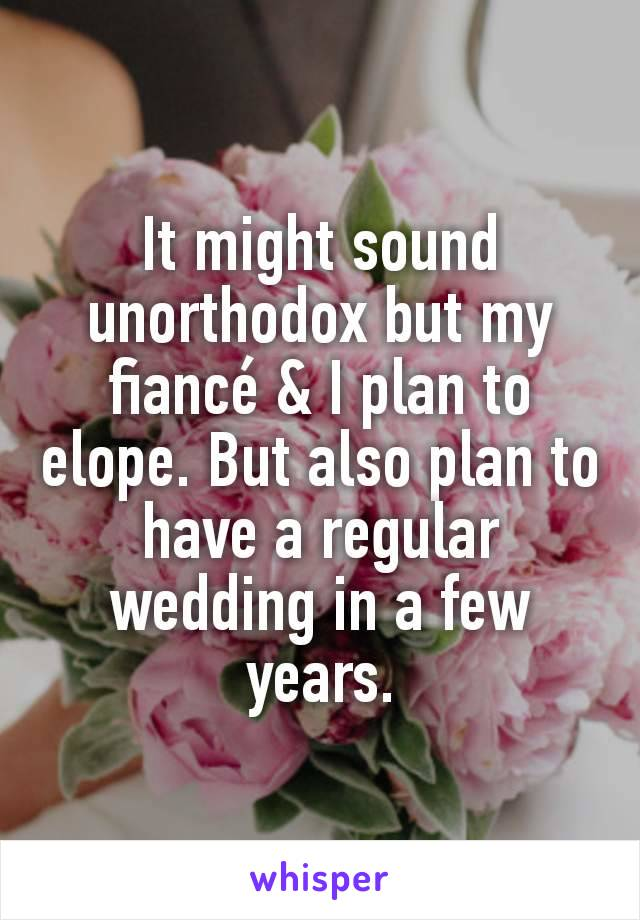 It might sound unorthodox but my fiancé & I plan to elope. But also plan to have a regular wedding in a few years.