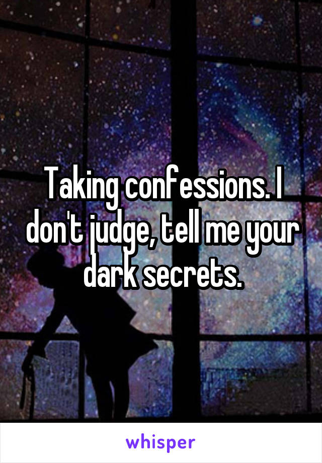 Taking confessions. I don't judge, tell me your dark secrets.