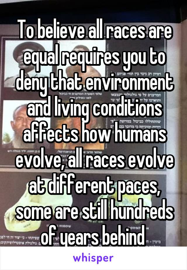 To believe all races are equal requires you to deny that environment and living conditions affects how humans evolve, all races evolve at different paces, some are still hundreds of years behind