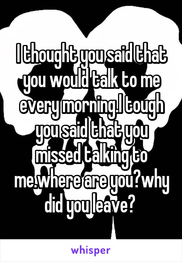 I thought you said that you would talk to me every morning.I tough you said that you missed talking to me.where are you?why did you leave?
