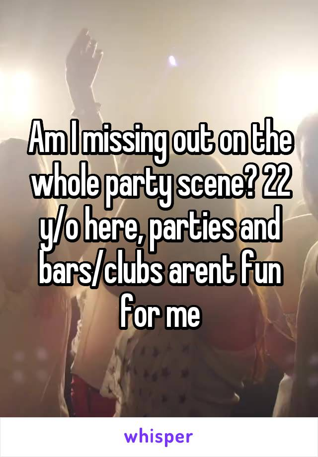 Am I missing out on the whole party scene? 22 y/o here, parties and bars/clubs arent fun for me
