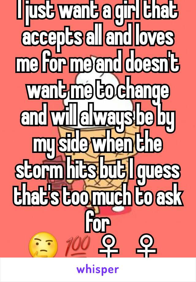 I just want a girl that accepts all and loves me for me and doesn't want me to change and will always be by my side when the storm hits but I guess that's too much to ask for 🤔💯♀🤷♀🤦🏽