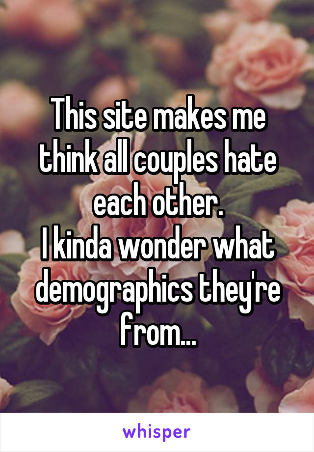 This site makes me think all couples hate each other. I kinda wonder what demographics they're from...