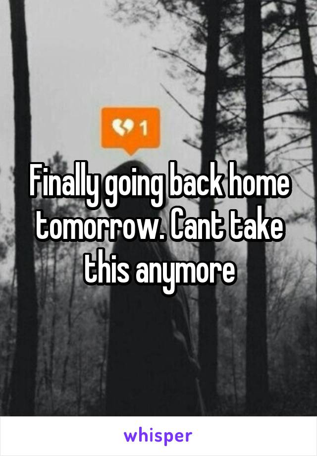 Finally going back home tomorrow. Cant take this anymore
