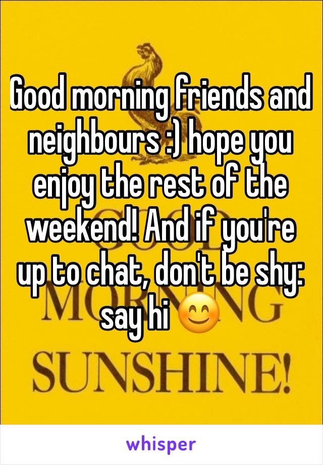 Good morning friends and neighbours :) hope you enjoy the rest of the weekend! And if you're up to chat, don't be shy: say hi 😊