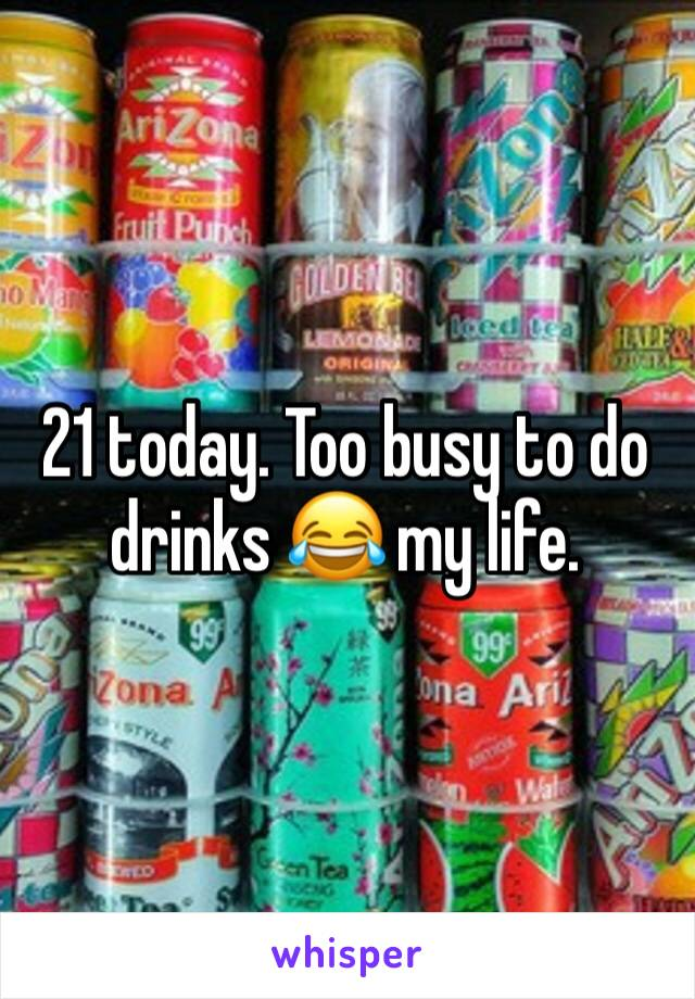 21 today. Too busy to do drinks 😂 my life.