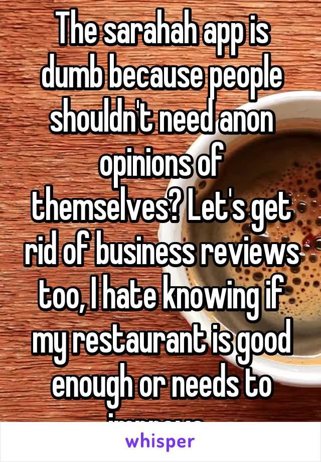 The sarahah app is dumb because people shouldn't need anon opinions of themselves? Let's get rid of business reviews too, I hate knowing if my restaurant is good enough or needs to improve.